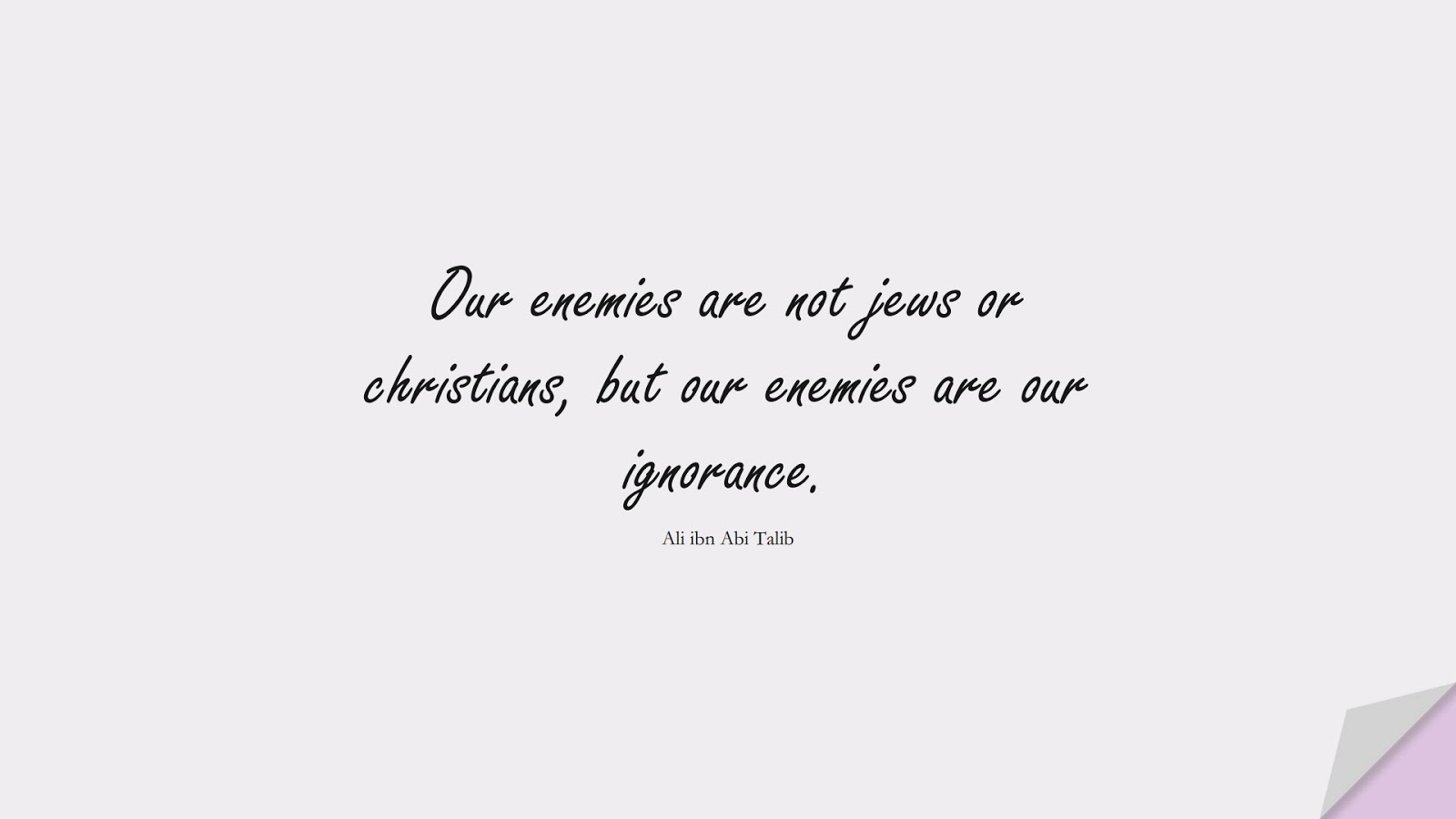 Our enemies are not jews or christians, but our enemies are our ignorance. (Ali ibn Abi Talib);  #AliQuotes