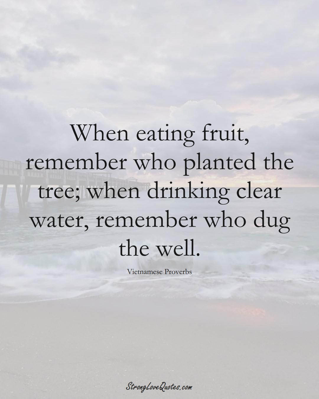 When eating fruit, remember who planted the tree; when drinking clear water, remember who dug the well. (Vietnamese Sayings);  #AsianSayings
