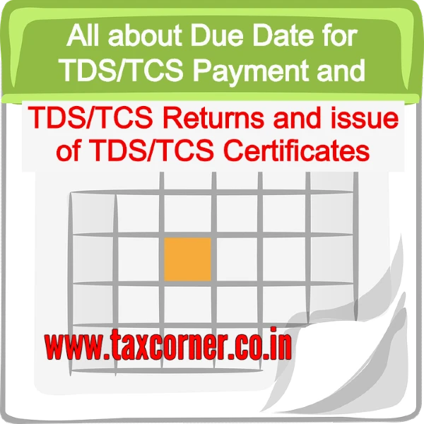 All about Due Date for TDS/TCS Payment and TDS/TCS Returns and issue of TDS/TCS Certificates