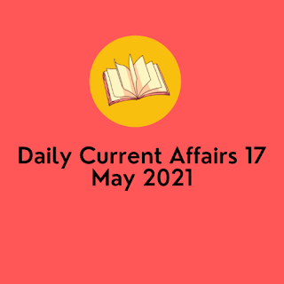 Daily Current Affairs 17 May 2021