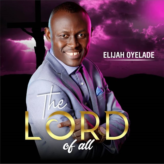 "ALBUM: Elijah Oyelade releases his fifth album ""The Lord of All"" 