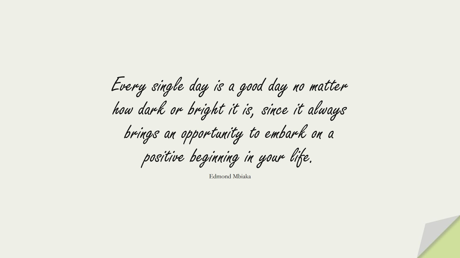 Every single day is a good day no matter how dark or bright it is, since it always brings an opportunity to embark on a positive beginning in your life. (Edmond Mbiaka);  #LifeQuotes