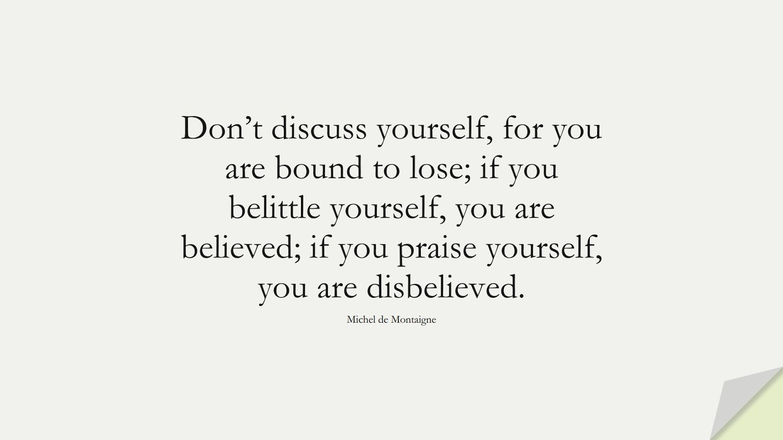 Don't discuss yourself, for you are bound to lose; if you belittle yourself, you are believed; if you praise yourself, you are disbelieved. (Michel de Montaigne);  #SelfEsteemQuotes