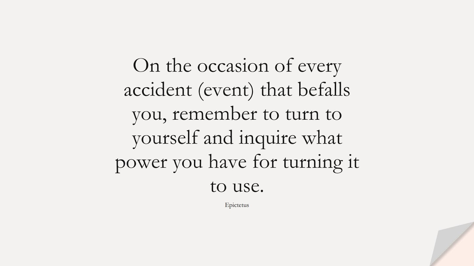 On the occasion of every accident (event) that befalls you, remember to turn to yourself and inquire what power you have for turning it to use. (Epictetus);  #DepressionQuotes