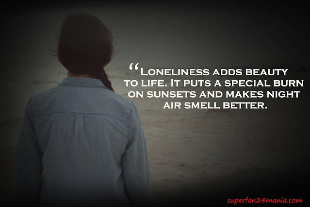 """""""Loneliness adds beauty to life. It puts a special burn on sunsets and makes night air smell better."""""""