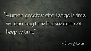 """Human greatest challenge is time, we can buy time but we can not keep to time"""