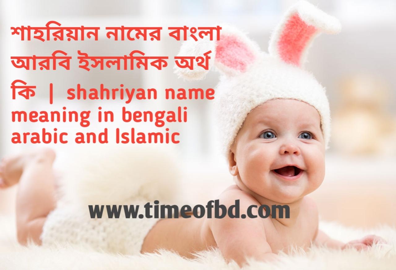 শাহরিয়ান নামের অর্থ কী, শাহরিয়ান নামের বাংলা অর্থ কি, শাহরিয়ান নামের ইসলামিক অর্থ কি, shahriyan name meaning in bengali
