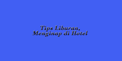 Tips Liburan dan Menginap di Hotel