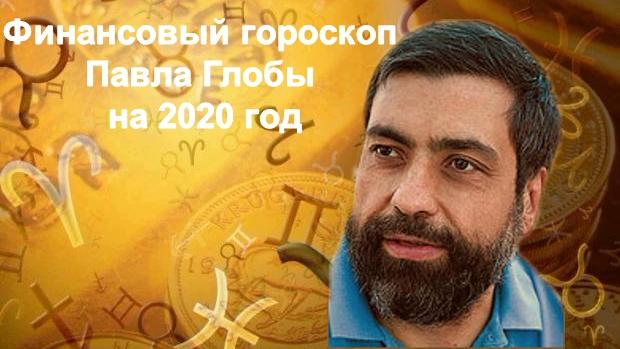 Финансовый гороскоп Павла Глобы на 2020 год