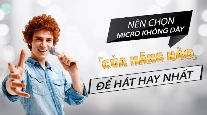 Nên chọn micro không dây của hãng nào để hát hay nhất?