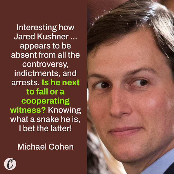 Interesting how Jared Kushner ... appears to be absent from all the controversy, indictments, and arrests. Is he next to fall or a cooperating witness? Knowing what a snake he is, I bet the latter! — Michael Cohen, Donald Trump's former personal attorney