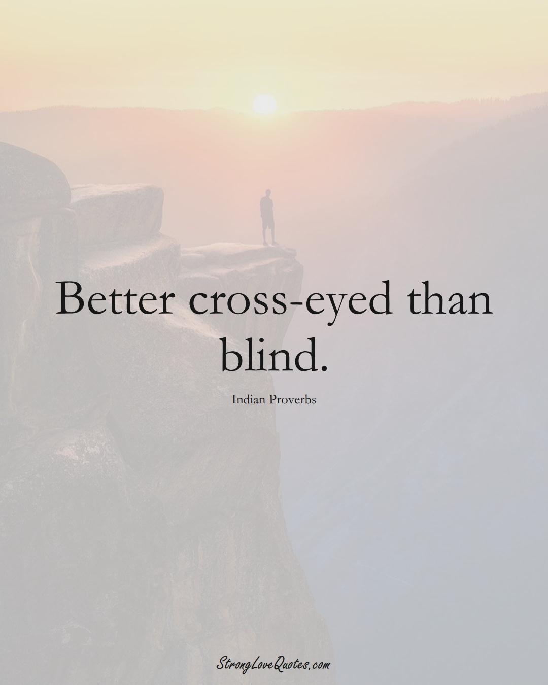 Better cross-eyed than blind. (Indian Sayings);  #AsianSayings