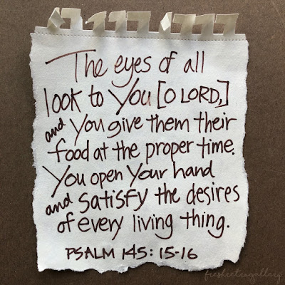 The eyes of all look to you, and you give them their food in due season. You open your hand; you satisfy the desire of every living thing. Psalm 145:15-16