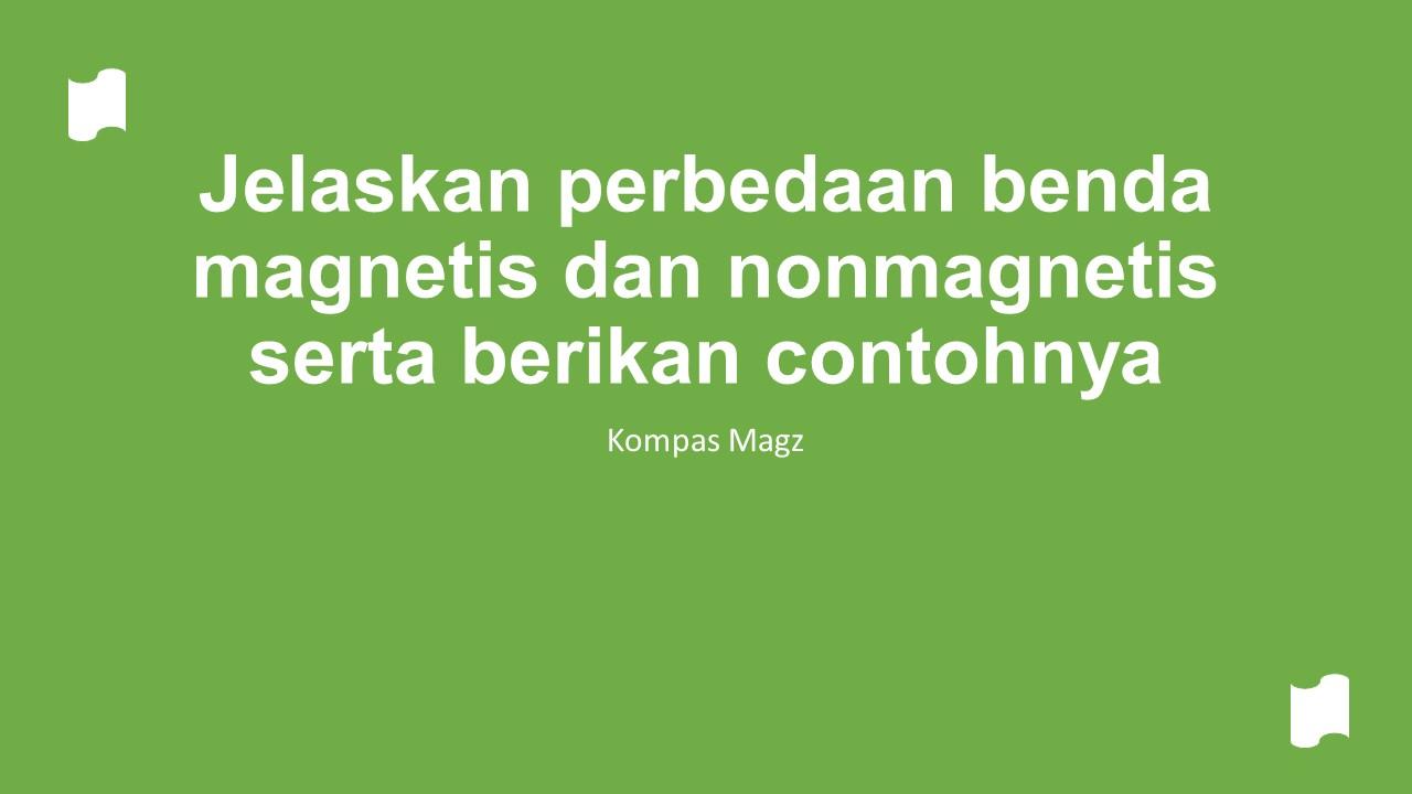 Jelaskan perbedaan benda magnetis dan nonmagnetis serta berikan contohnya