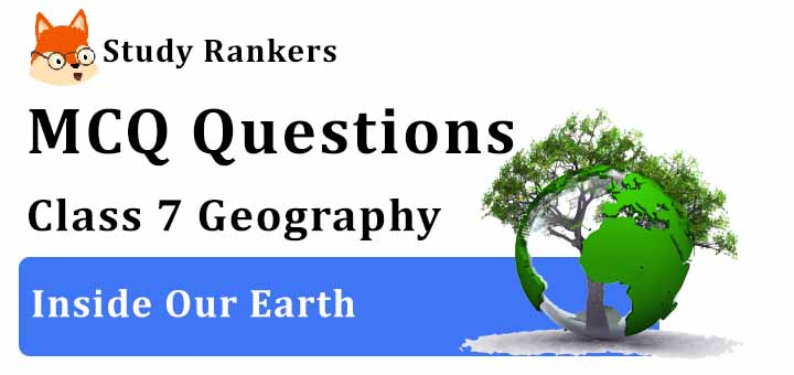 MCQ Questions for Class 7 Geography: Ch 2 Inside Our Earth