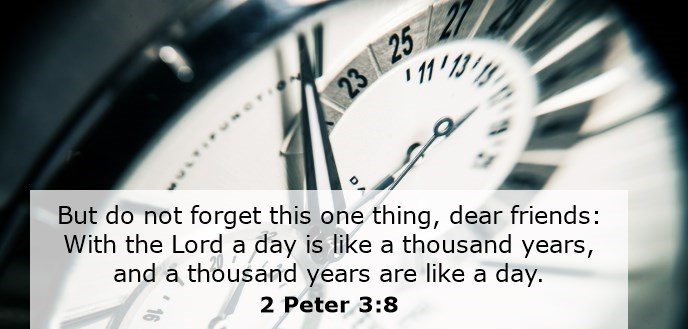 But do not forget this one thing, dear friends: With the Lord a day is like a thousand years, and a thousand years are like a day.