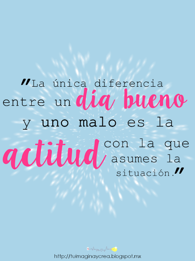 La unica diferencia entre un dia bueno y uno malo es la actitud con la que asumes la situación
