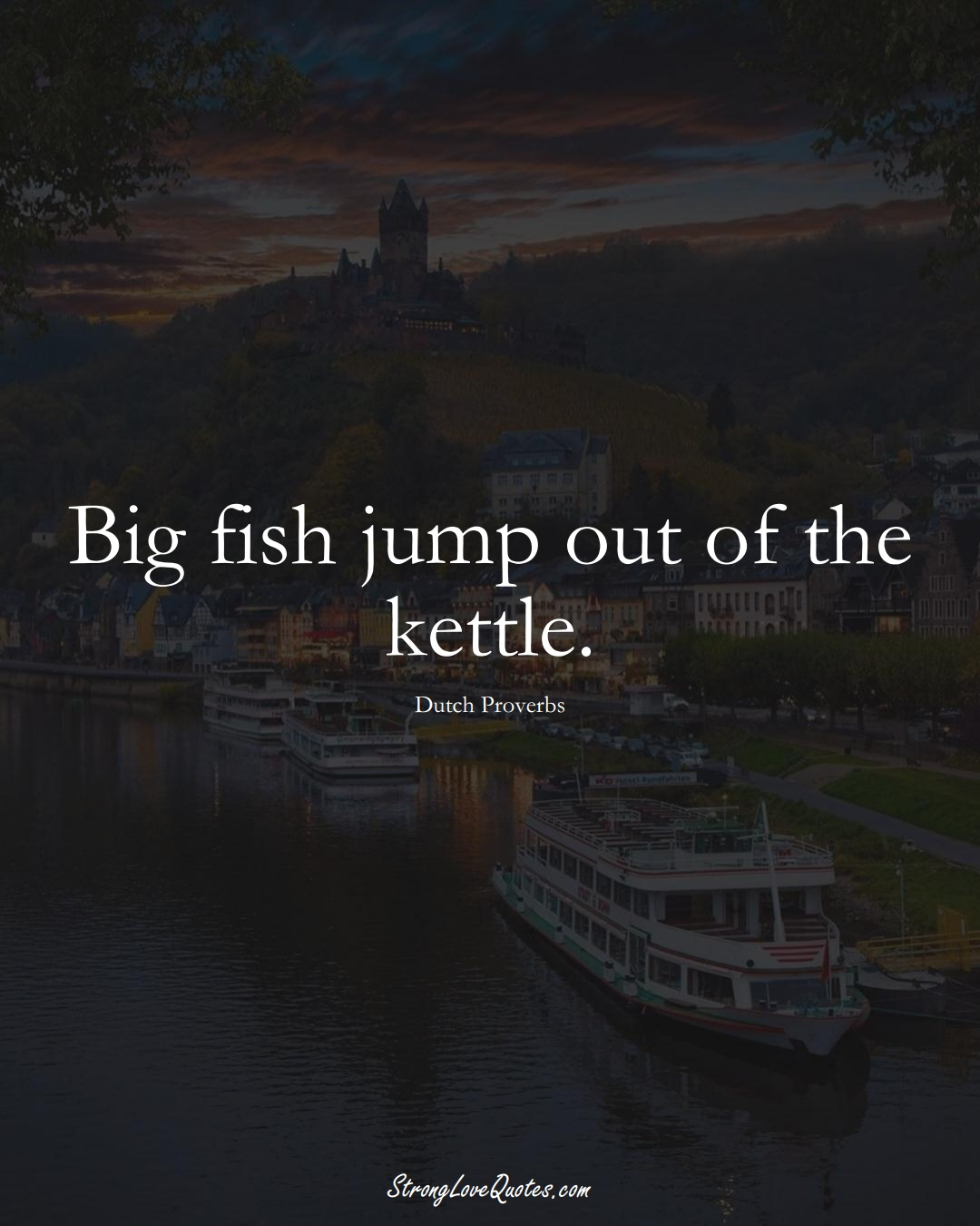 Big fish jump out of the kettle. (Dutch Sayings);  #EuropeanSayings