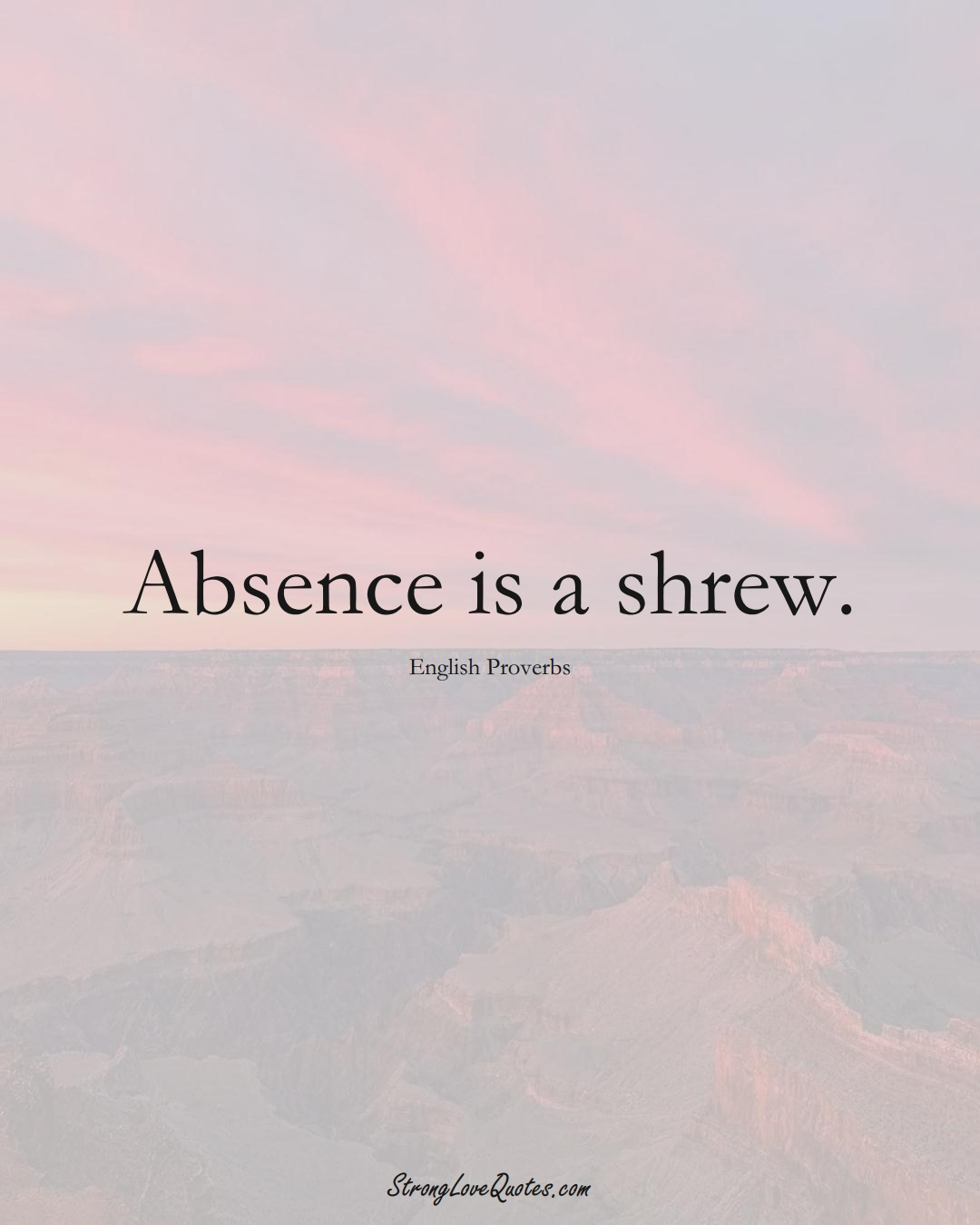 Absence is a shrew. (English Sayings);  #EuropeanSayings
