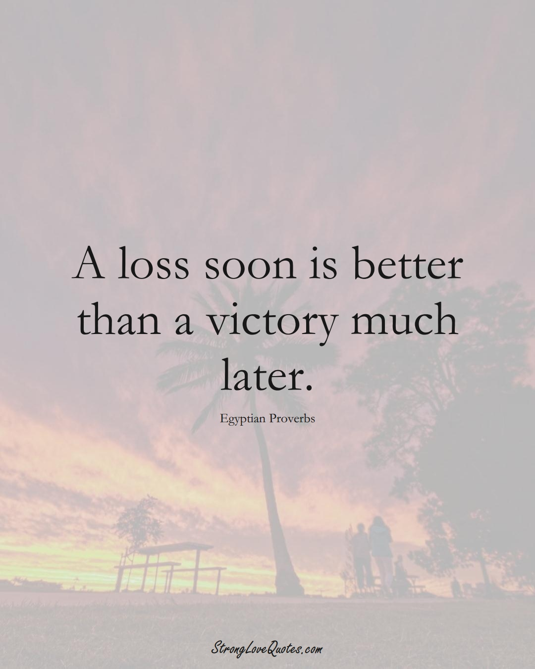 A loss soon is better than a victory much later. (Egyptian Sayings);  #MiddleEasternSayings