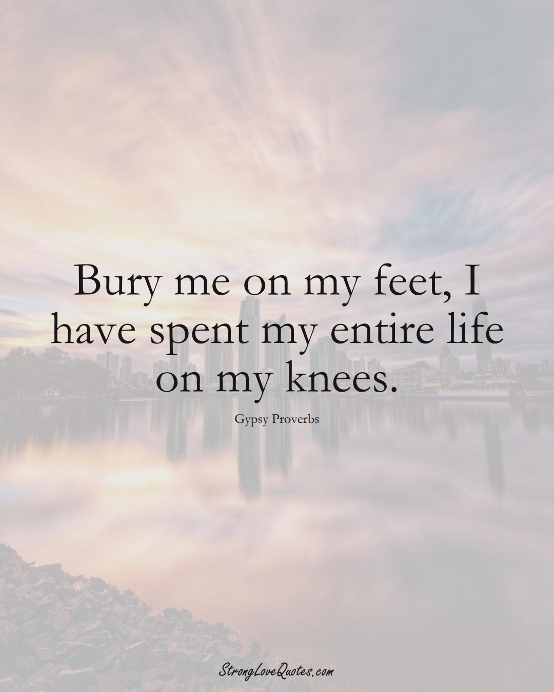 Bury me on my feet, I have spent my entire life on my knees. (Gypsy Sayings);  #aVarietyofCulturesSayings