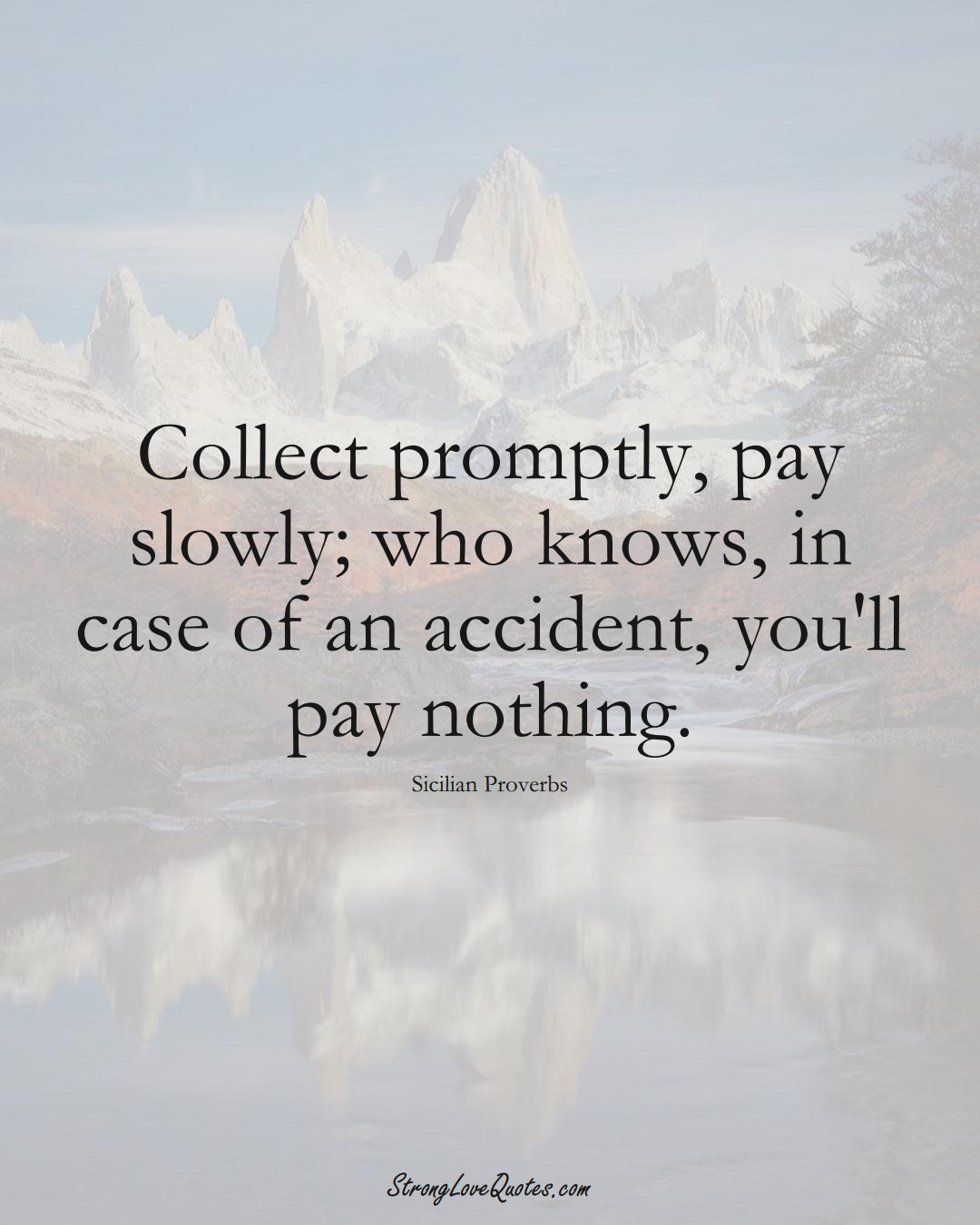 Collect promptly, pay slowly; who knows, in case of an accident, you'll pay nothing. (Sicilian Sayings);  #EuropeanSayings