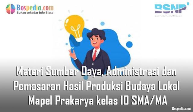 Materi Sumber Daya, Administrasi dan Pemasaran Hasil Produksi Budaya Lokal Mapel Prakarya kelas 10 SMA/MA