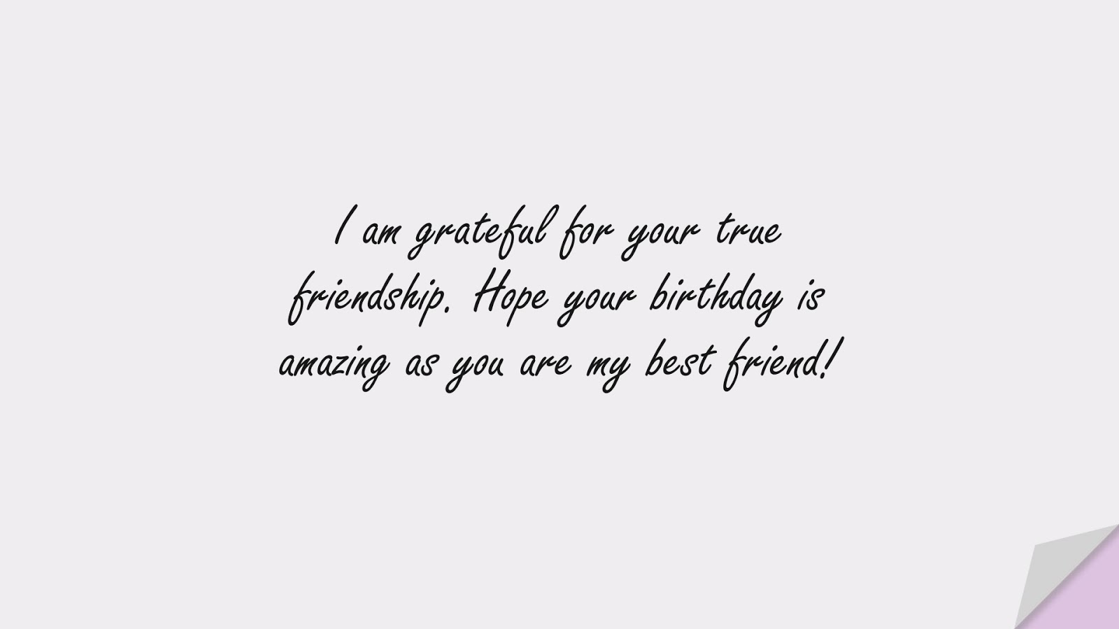 I am grateful for your true friendship. Hope your birthday is amazing as you are my best friend!FALSE