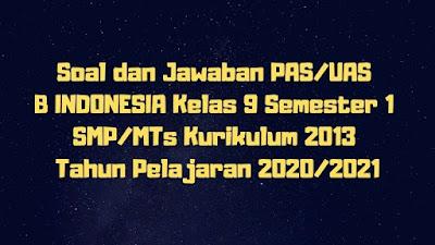 Soal dan Jawaban PAS/UAS B INDONESIA Kelas 9 Semester 1 SMP/MTs Kurikulum 2013 TP 2020/2021
