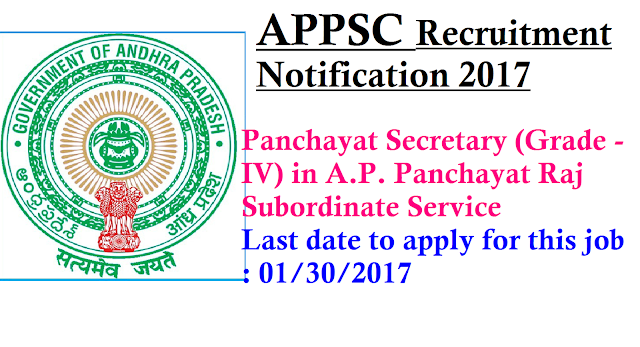 APPSC ANDHRA PRADESH PUBLIC SERVICE COMMISSION: HYDERABAD Recruitment Notification . 2 9 / 201 6 , D t . 2 7 / 1 2 / 201 6 PANCHAYAT SECRETARY (GRADE - IV) IN A.P. PANCHAYAT RAJ SUBORDINATE SERVICE (GENERAL RECRUITMENT)|Apply Onlinre for PANCHAYAT SECRETARY (GRADE - IV) IN A.P. PANCHAYAT RAJ SUBORDINATE SERVICE (GENERAL RECRUITMENT) through APPSC Applications are invited On-line for recruitment to the post of Panchayat Secretary (Grade - IV) in A.P. Panchayat Raj Subordinate Service. The proforma Application will be available on Commission's Website (www.psc.ap.gov.in) or (http://appscapplications17.apspsc.gov.in) from 31/12/2016 to 30/01/2017 (Note: 30/01/2017 is the last date for payment of fee up- to 11:59 mid night). For applying to the post, the applicant has to visit www.psc.ap.gov.in and click the corresponding link given there or alternatively use the URL http://appscapplications17.apspsc.gov.in to directly access the application. The Commission conducts Screening test in Off- Line mode in case applicants exceed 25,000 in number and is likely to be held on 23/04/2017 FN. The main examination in On-Line mode for candidates selected in screening test will be held through computer based test on 16/07/2017 FN&AN./2017/01/Apply-online-APPSC-Recruitment-Notification-for-Panchayat-Secretary-GradeIV-in-AP-Panchayat-Raj-Subordinate-Service.html