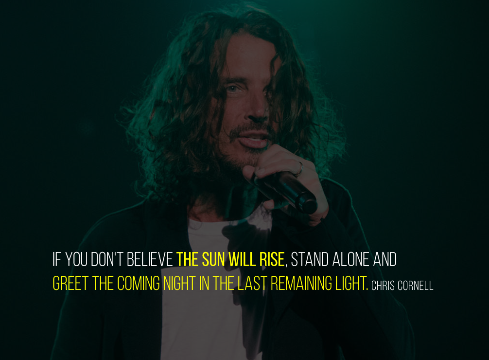 if you don't believe the sun will rise, stand alone and greet the coming night in the last remaining light. Chris Cornell