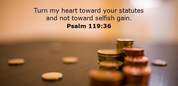 Turn my heart toward your statutes and not toward selfish gain.