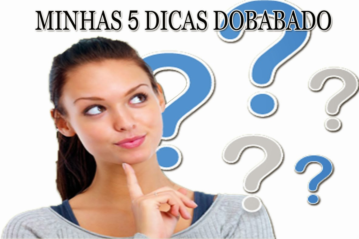 DOBABADO: Minhas 5 dicas Dobabado