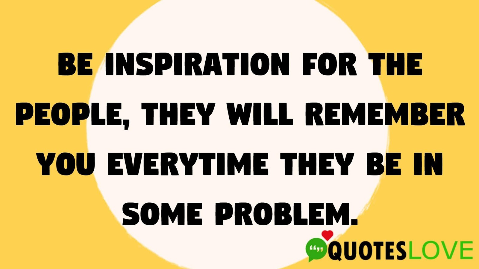 Be inspiration for the people, They will remember you everytime they be in some problem.