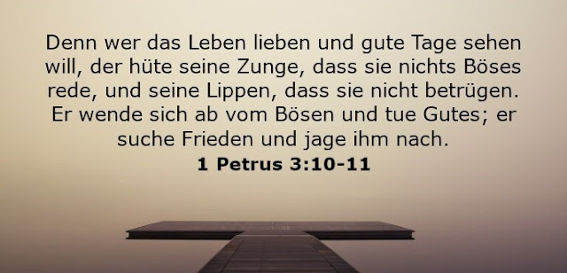 Denn wer das Leben lieben und gute Tage sehen will, der hüte seine Zunge, dass sie nichts Böses rede, und seine Lippen, dass sie nicht betrügen. Er wende sich ab vom Bösen und tue Gutes; er suche Frieden und jage ihm nach.