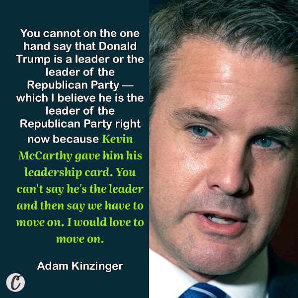You cannot on the one hand say that Donald Trump is a leader or the leader of the Republican Party — which I believe he is the leader of the Republican Party right now because Kevin McCarthy gave him his leadership card. You can't say he's the leader and then say we have to move on. I would love to move on. — GOP Rep. Adam Kinzinger of Illinois