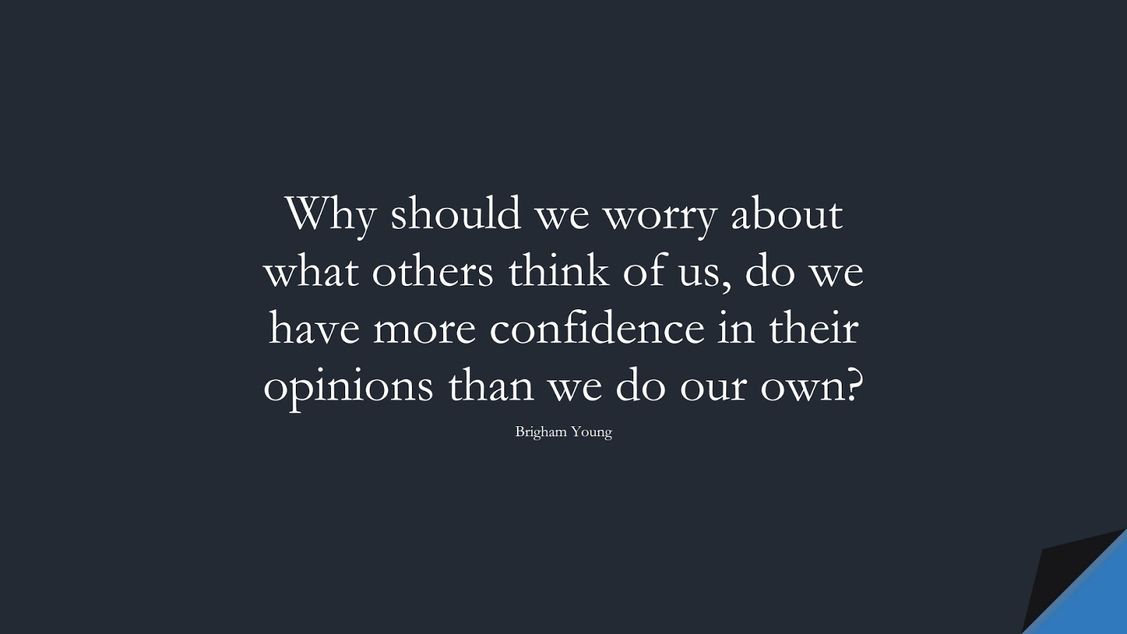 Why should we worry about what others think of us, do we have more confidence in their opinions than we do our own? (Brigham Young);  #SelfEsteemQuotes