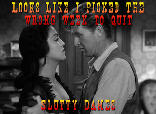 Looks like I picked the wrong week to quit slutty dames