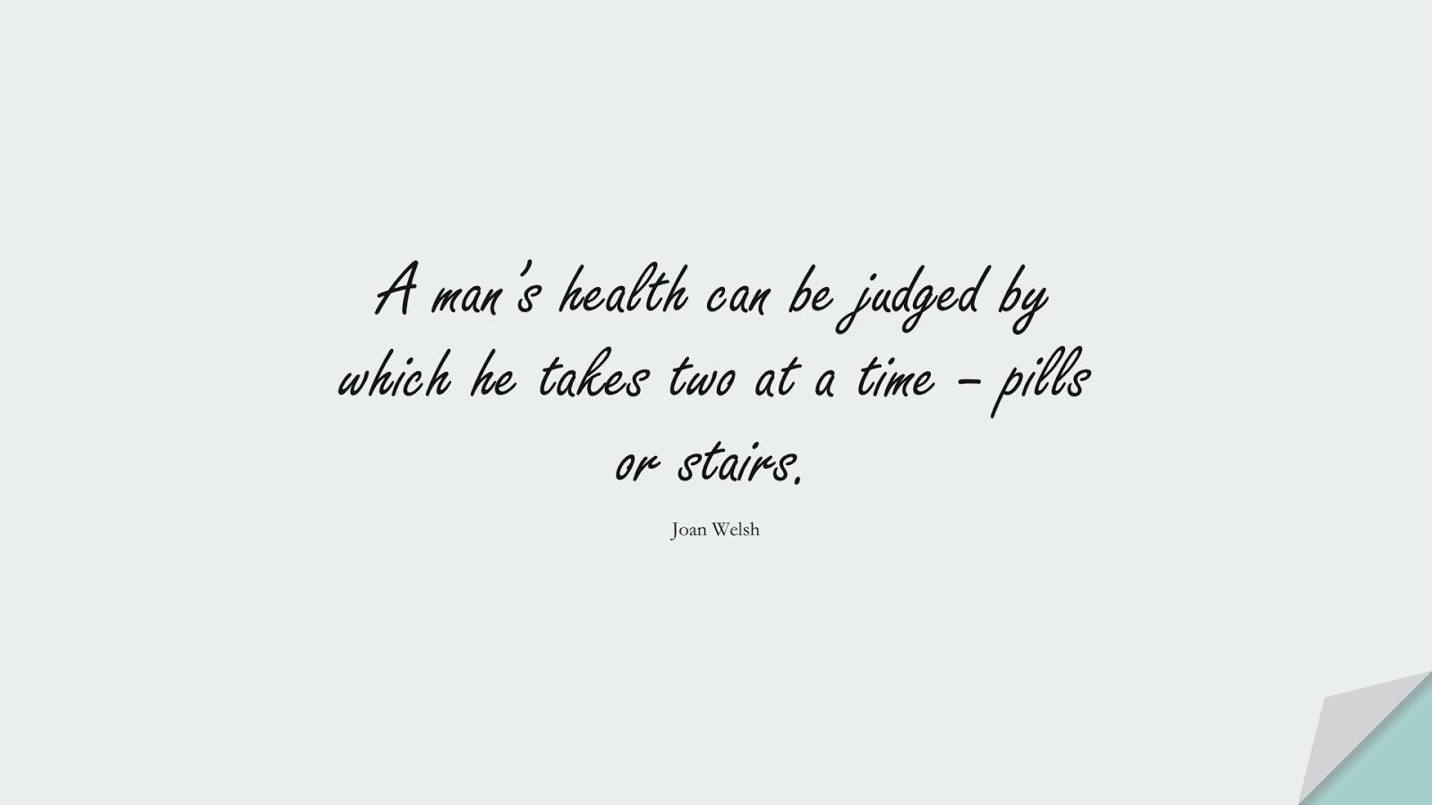 A man's health can be judged by which he takes two at a time – pills or stairs. (Joan Welsh);  #HealthQuotes