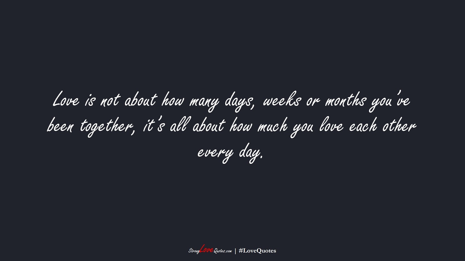 Love is not about how many days, weeks or months you've been together, it's all about how much you love each other every day.FALSE
