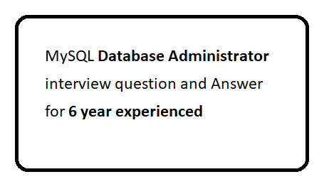 MySQL database Administrator interview question and Answer for 6 year experienced