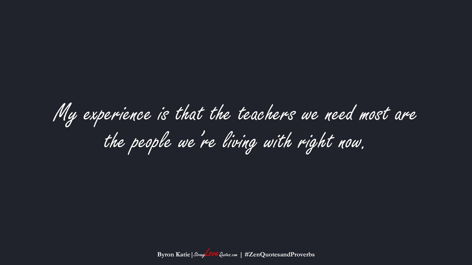 My experience is that the teachers we need most are the people we're living with right now. (Byron Katie);  #ZenQuotesandProverbs