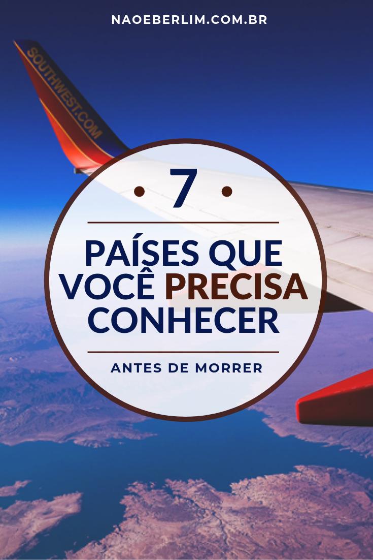 top 7 países para conhecer antes de morrer lista dicas indicações viagem viagens não é berlim blog