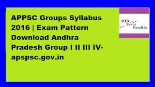 APPSC Groups Syllabus 2016 | Exam Pattern Download Andhra Pradesh Group I II III IV-apspsc.gov.in