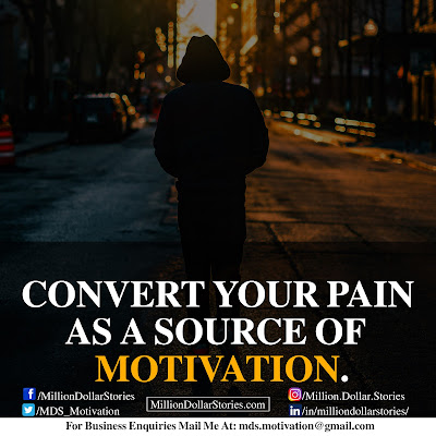 CONVERT YOUR PAIN AS A SOURCE OF MOTIVATION.