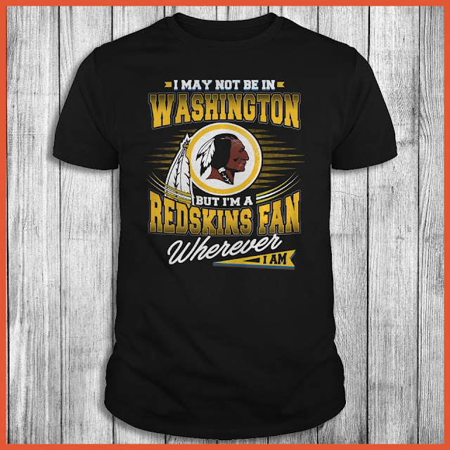 I May Not Be In Washington But I'm A Redskins Fan Wherever I Am Shirt