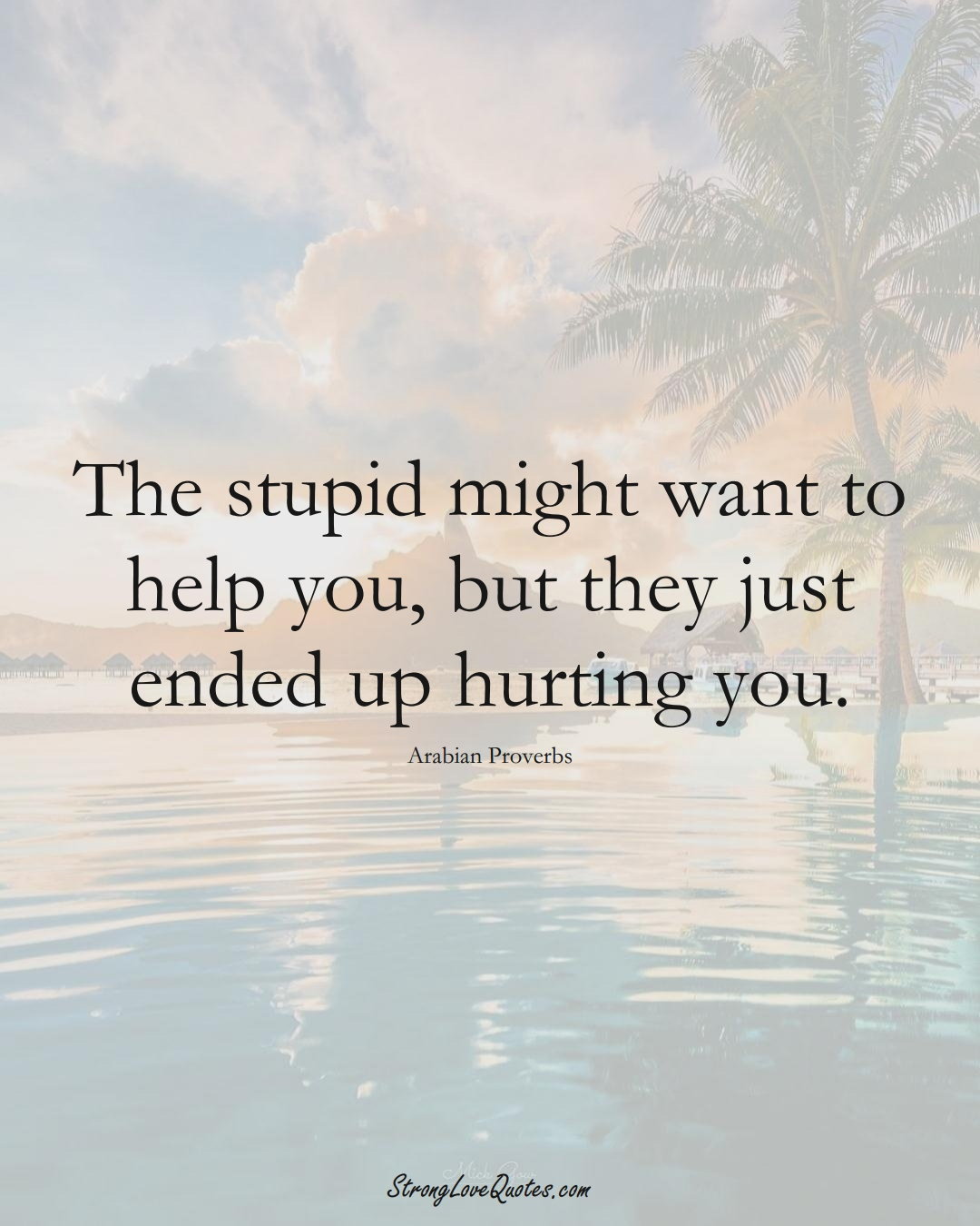 The stupid might want to help you, but they just ended up hurting you. (Arabian Sayings);  #aVarietyofCulturesSayings