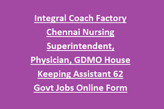 Integral Coach Factory Chennai Nursing Superintendent, Physician, GDMO House Keeping Assistant 62 Govt Jobs Online Form