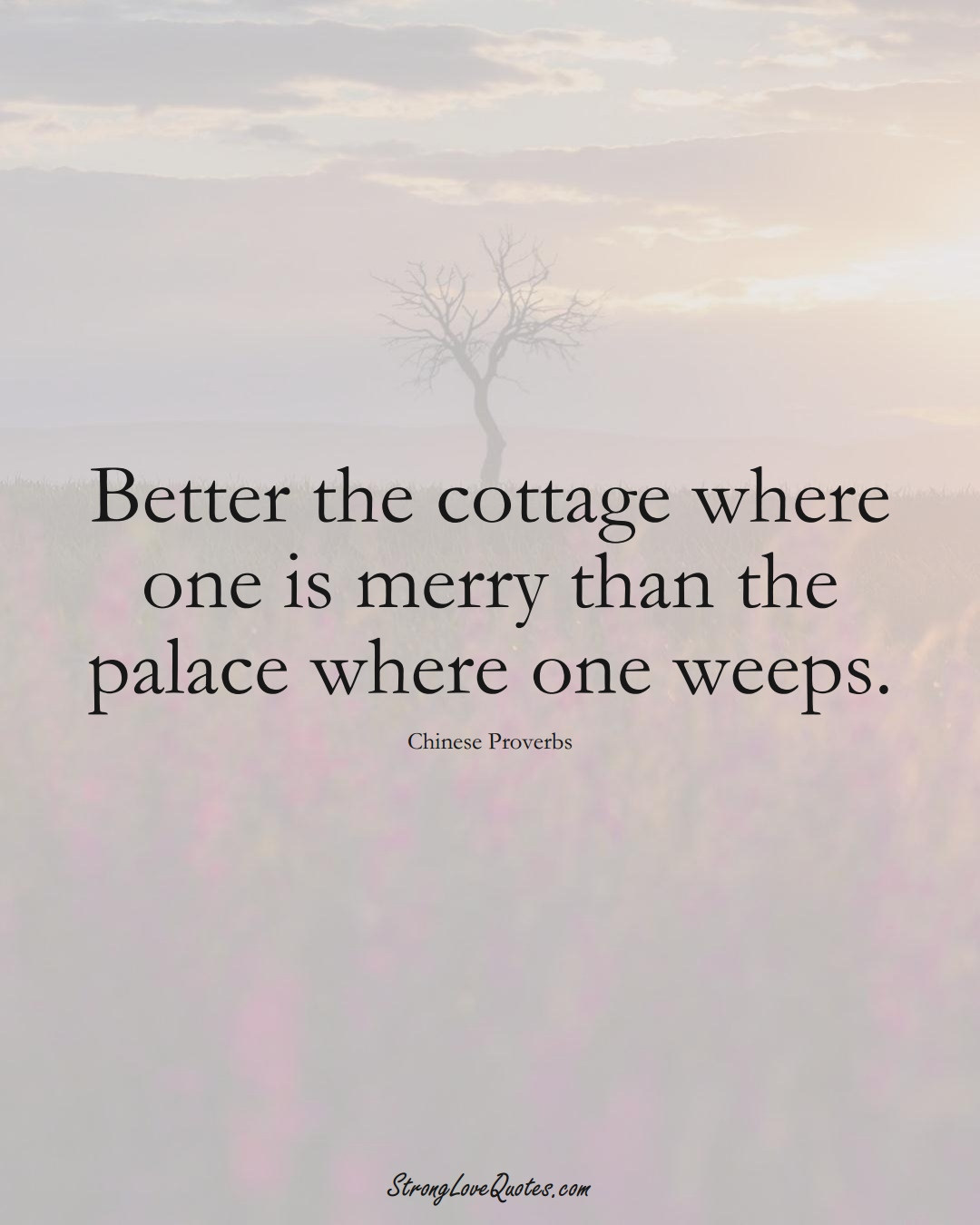 Better the cottage where one is merry than the palace where one weeps. (Chinese Sayings);  #AsianSayings