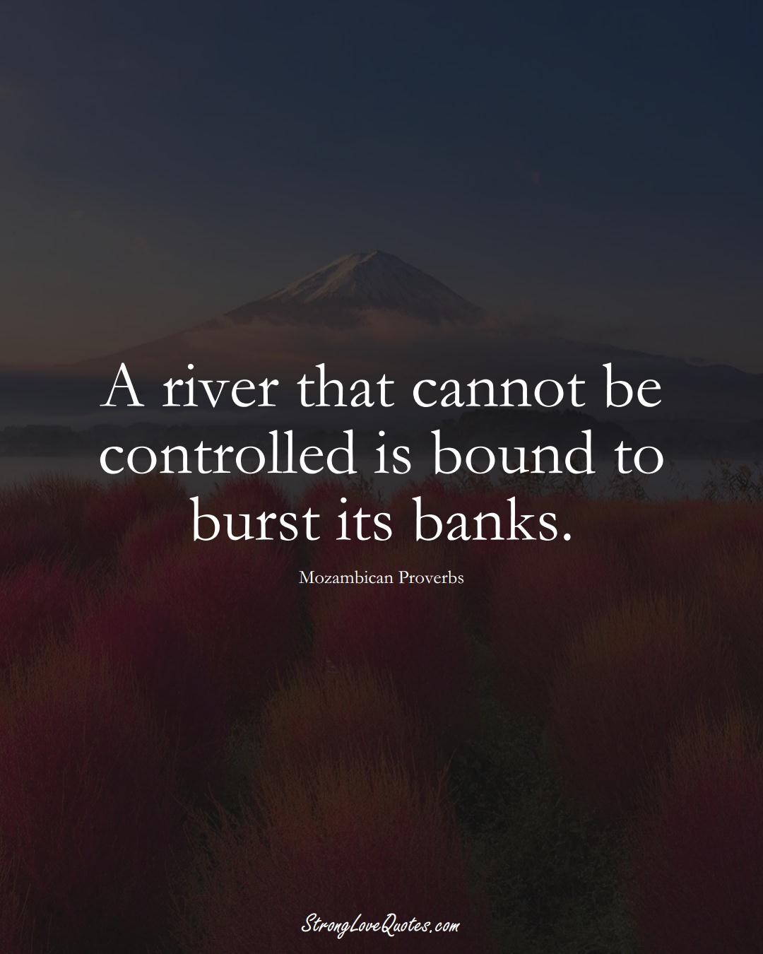 A river that cannot be controlled is bound to burst its banks. (Mozambican Sayings);  #AfricanSayings
